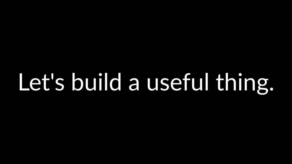 Let's&build&a&useful&thing.