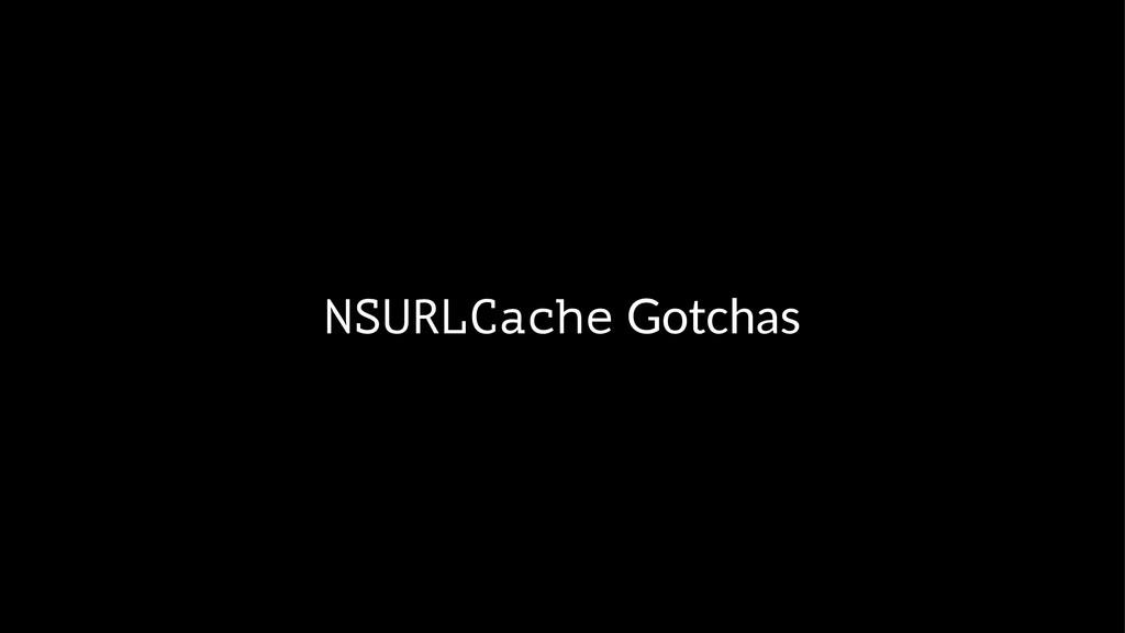 NSURLCache!Gotchas