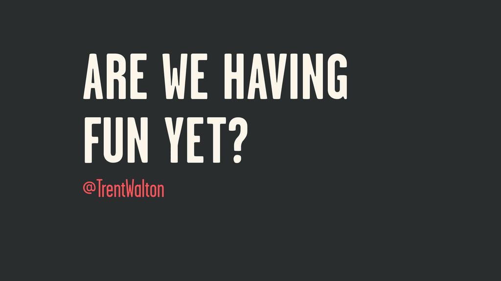 ARE WE HAVING FUN YET? @TrentWalton