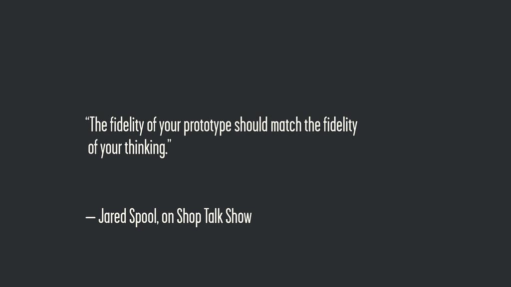 "– Jared Spool, on Shop Talk Show ""The fidelity ..."