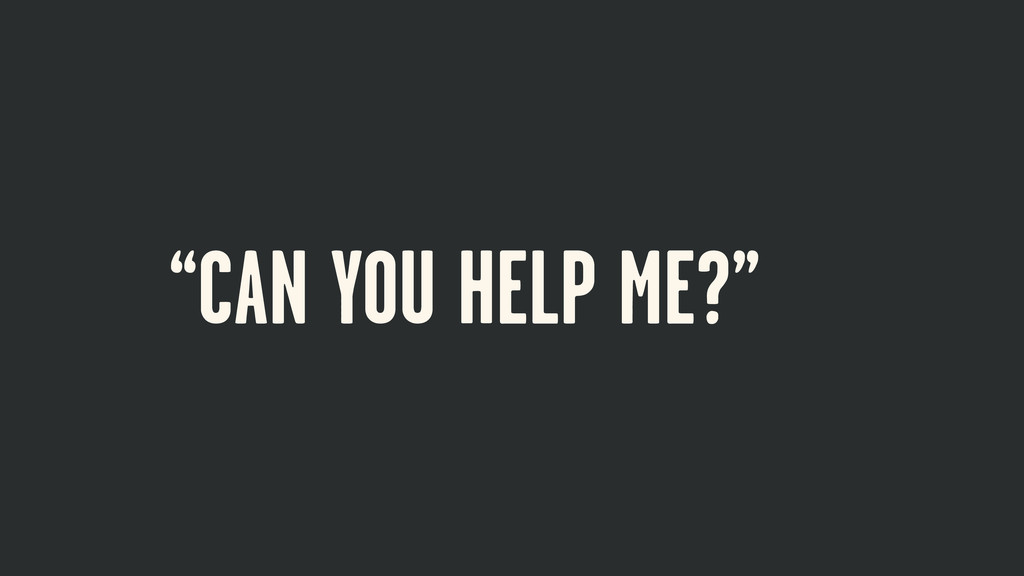 """""""CAN YOU HELP ME?"""""""