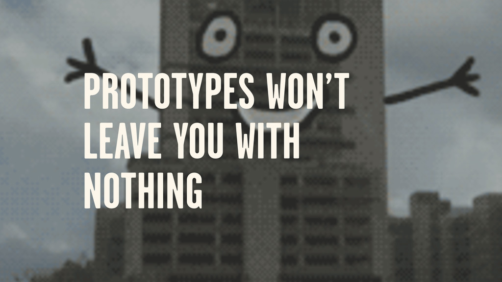 PROTOTYPES WON'T LEAVE YOU WITH NOTHING