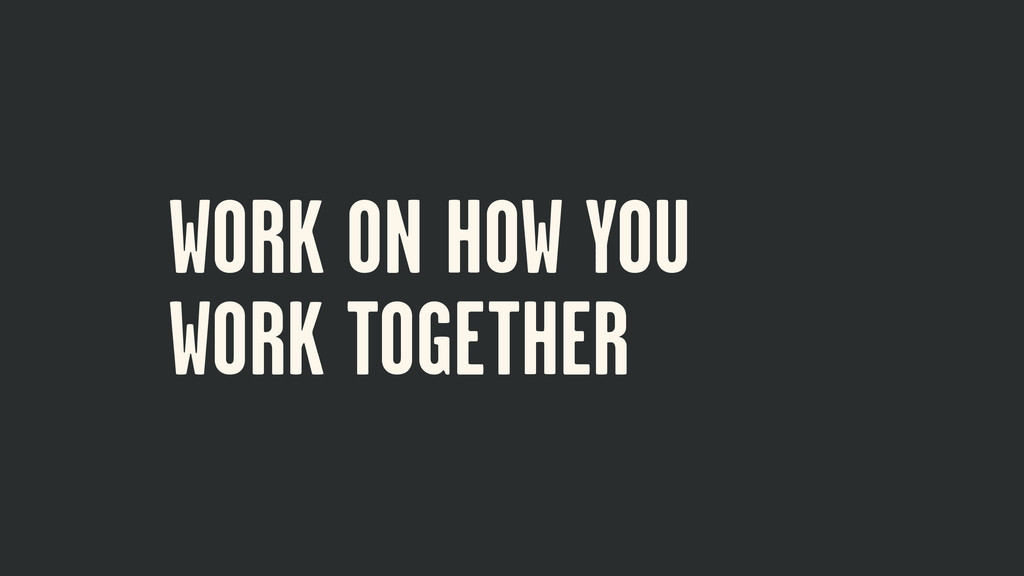 WORK ON HOW YOU WORK TOGETHER