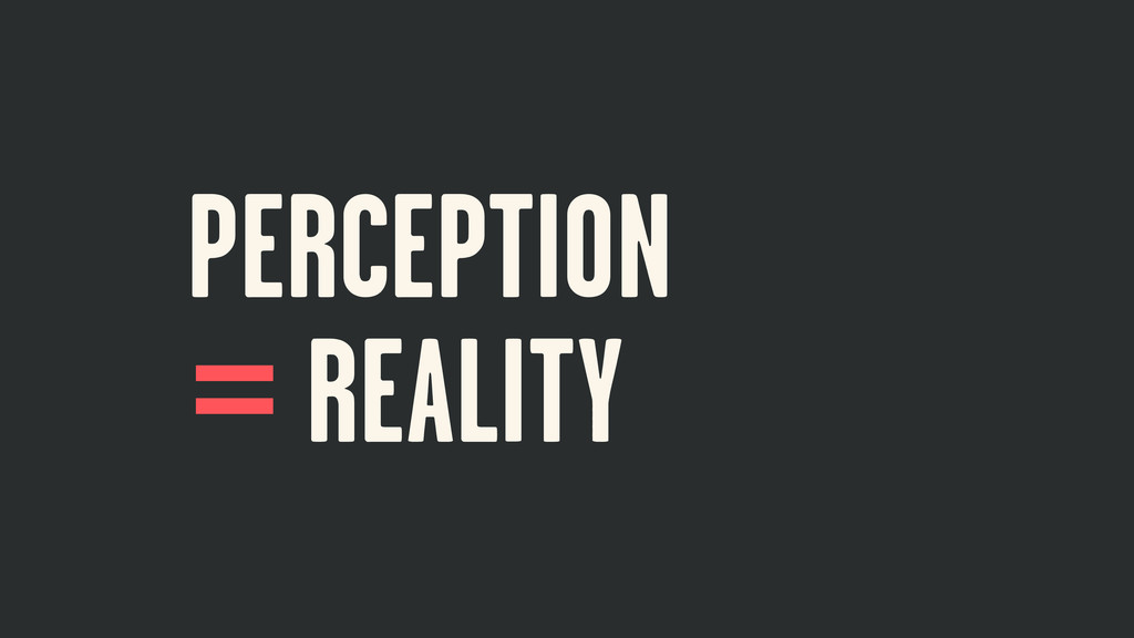 PERCEPTION REALITY = ≠