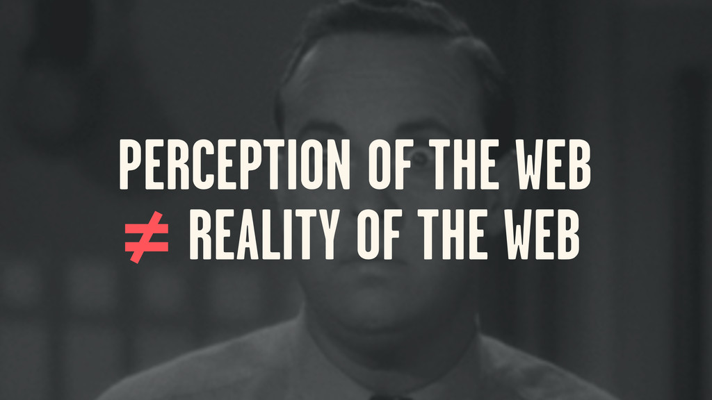 PERCEPTION OF THE WEB REALITY OF THE WEB ≠ =
