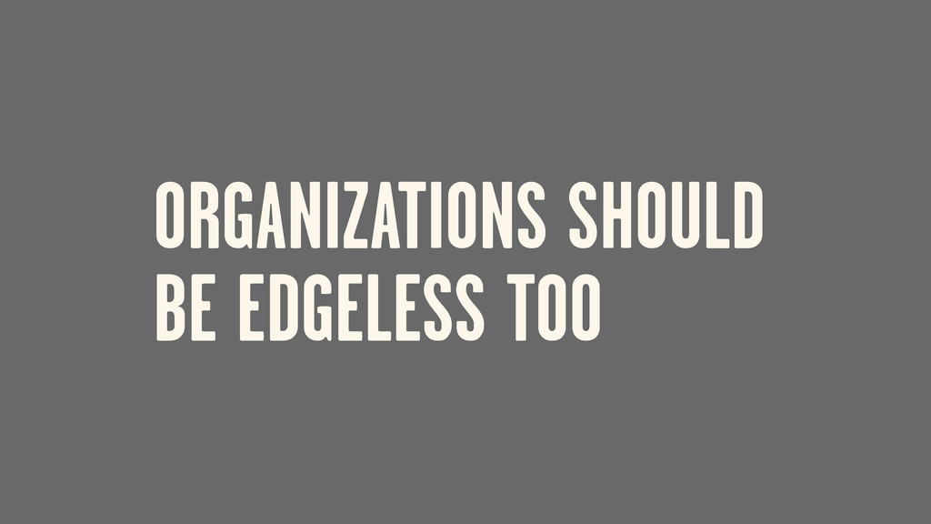 ORGANIZATIONS SHOULD BE EDGELESS TOO IF
