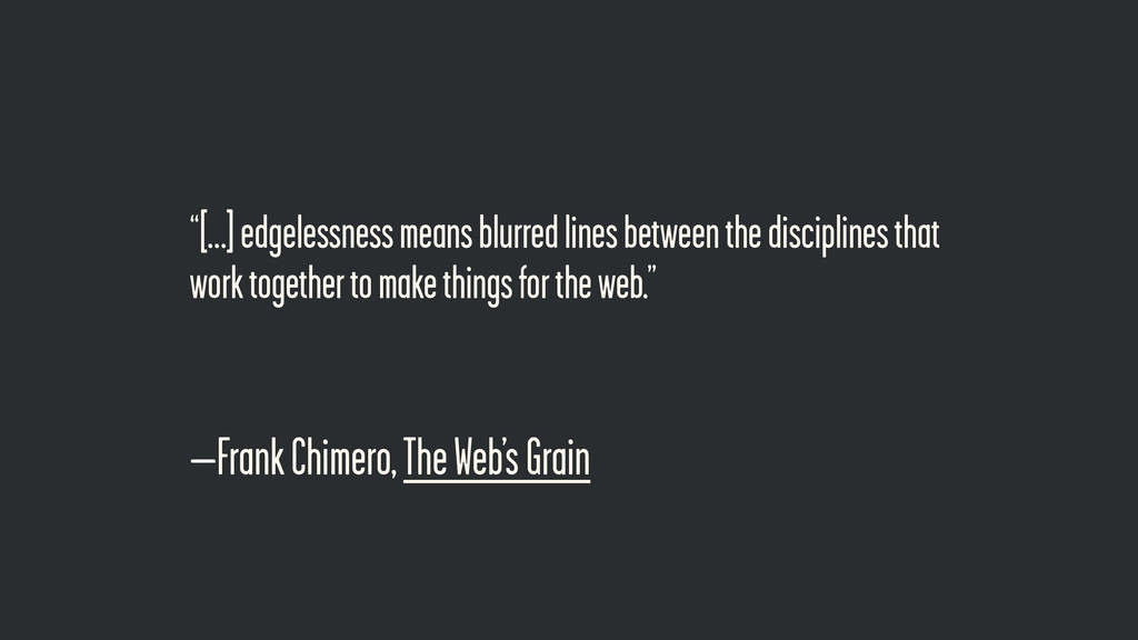 "–Frank Chimero, The Web's Grain ""[…] edgelessne..."