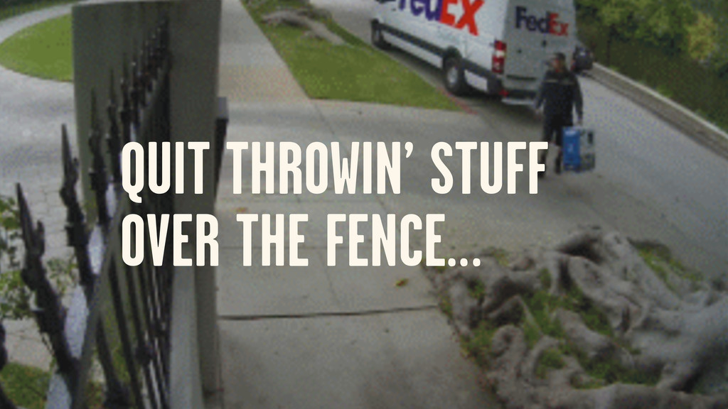 QUIT THROWIN' STUFF OVER THE FENCE…