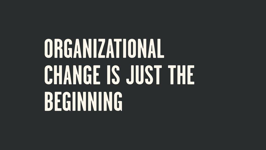 ORGANIZATIONAL CHANGE IS JUST THE BEGINNING