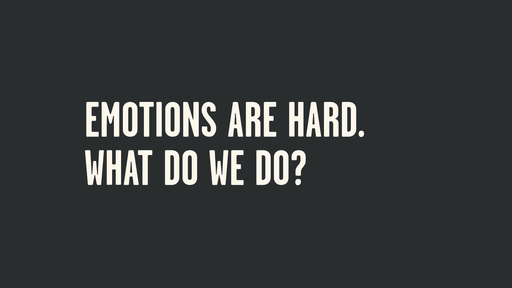 EMOTIONS ARE HARD. WHAT DO WE DO?