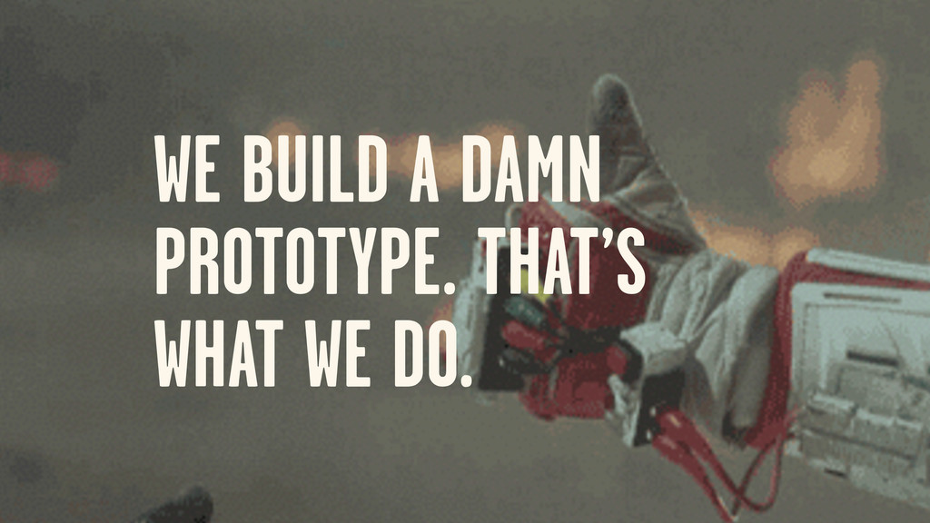 WE BUILD A DAMN PROTOTYPE. THAT'S WHAT WE DO.