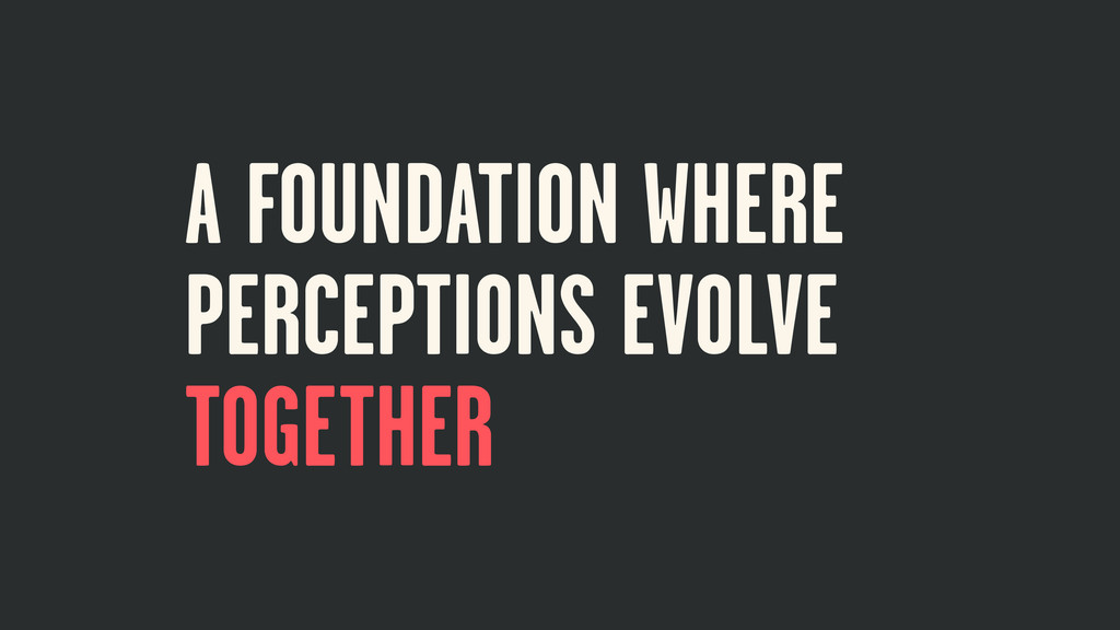 A FOUNDATION WHERE PERCEPTIONS EVOLVE TOGETHER