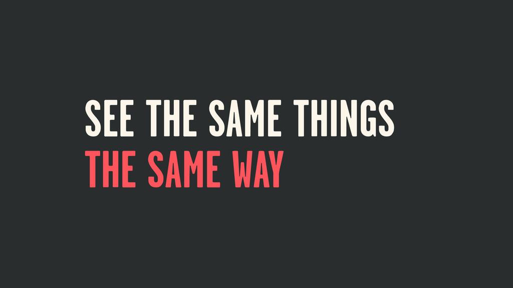SEE THE SAME THINGS THE SAME WAY