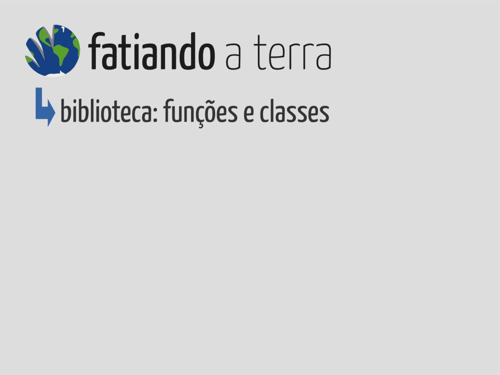 biblioteca: funções e classes fatiando a terra