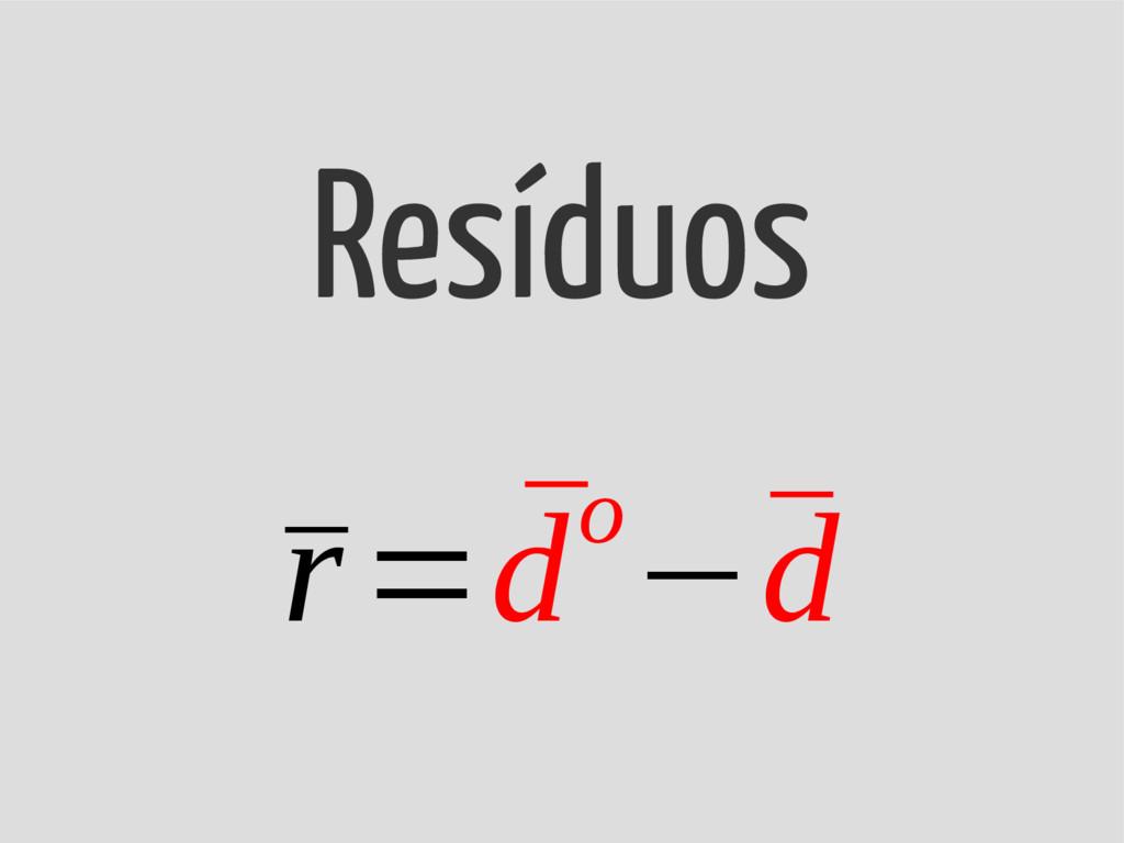 ¯ r= ¯ do−¯ d Resíduos