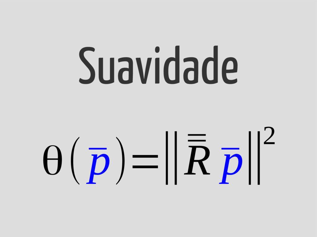 θ(¯ p)=‖¯ ¯ R ¯ p‖2 Suavidade