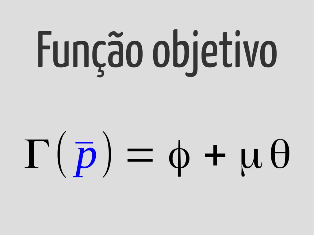 Γ(¯ p) = φ + μθ Função objetivo
