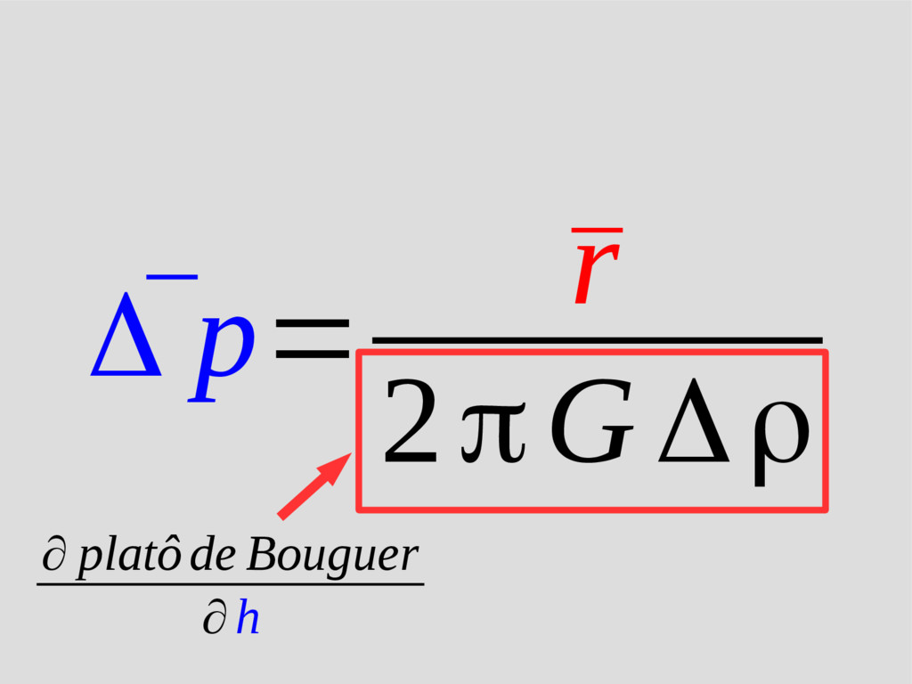 ¯ Δ p= ¯ r 2πG Δρ ∂ platôde Bouguer ∂h