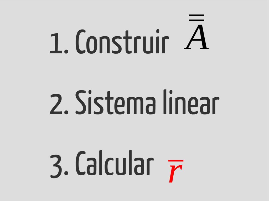 1. Construir 2. Sistema linear 3. Calcular ¯ ¯ ...