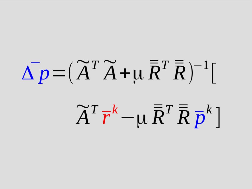 ¯ Δ p=( ~ AT ~ A+μ ¯ ¯ RT ¯ ¯ R)−1[ ~ AT ¯ rk−μ...