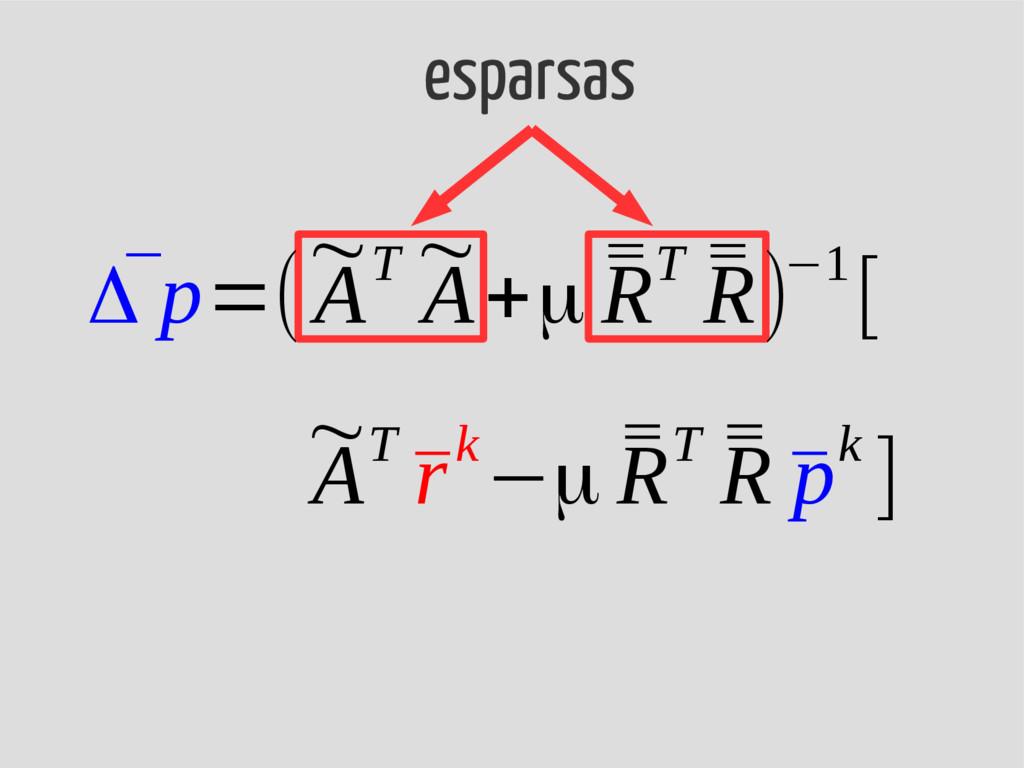esparsas ¯ Δ p=( ~ AT ~ A+μ ¯ ¯ RT ¯ ¯ R)−1[ ~ ...