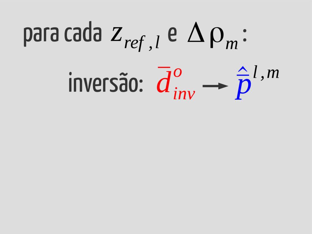 para cada e : Δρ m inversão: ¯ d inv o ^ ¯ pl ,...