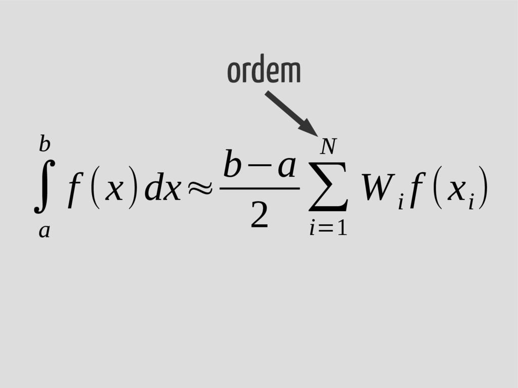 ∫ a b f (x)dx≈ b−a 2 ∑ i=1 N W i f (x i ) ordem