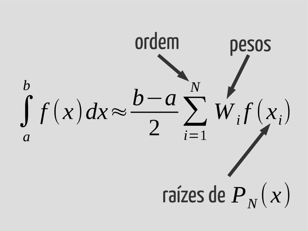 ∫ a b f (x)dx≈ b−a 2 ∑ i=1 N W i f (x i ) pesos...