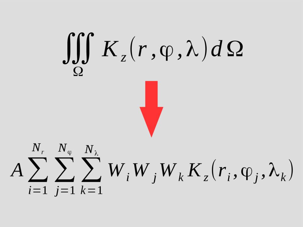 ∭ Ω K z (r ,ϕ,λ)d Ω A ∑ i=1 N r ∑ j=1 N ϕ ∑ k=1...