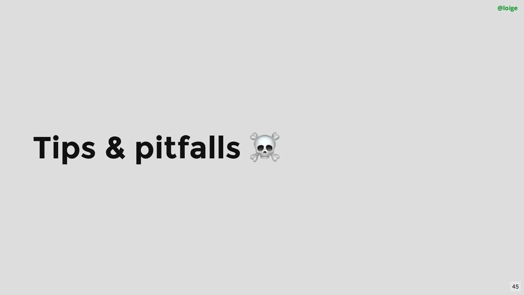 Tips & pitfalls ☠ @loige 45