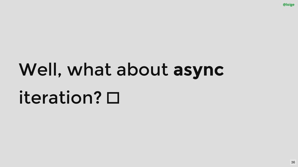 Well, what about async iteration?  @loige 36