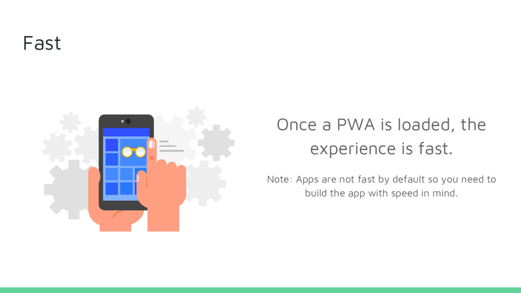 Fast Once a PWA is loaded, the experience is fa...