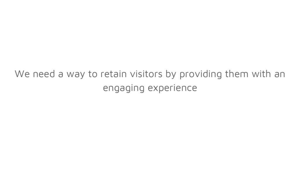 We need a way to retain visitors by providing t...