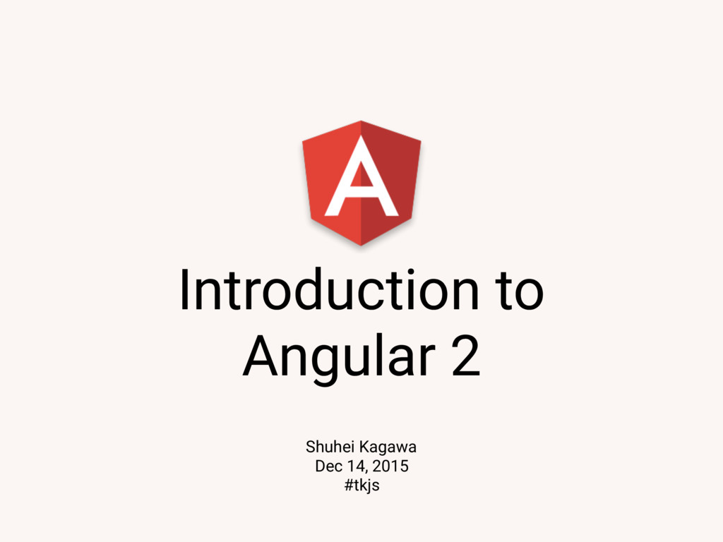 Introduction to Angular 2 Shuhei Kagawa Dec 14,...