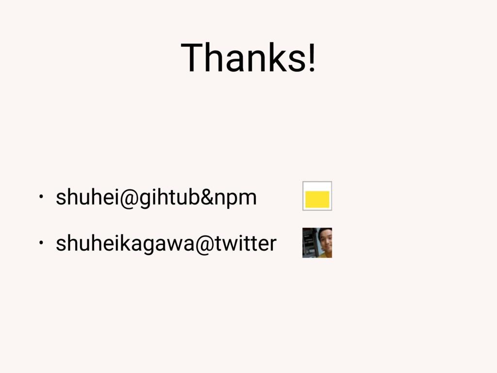 Thanks! • shuhei@gihtub&npm • shuheikagawa@twit...
