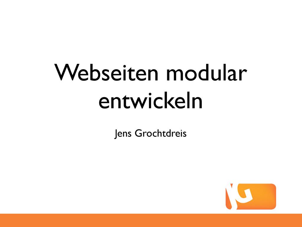 Webseiten modular entwickeln Jens Grochtdreis