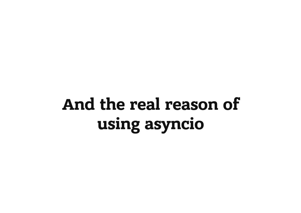 And the real reason of using asyncio