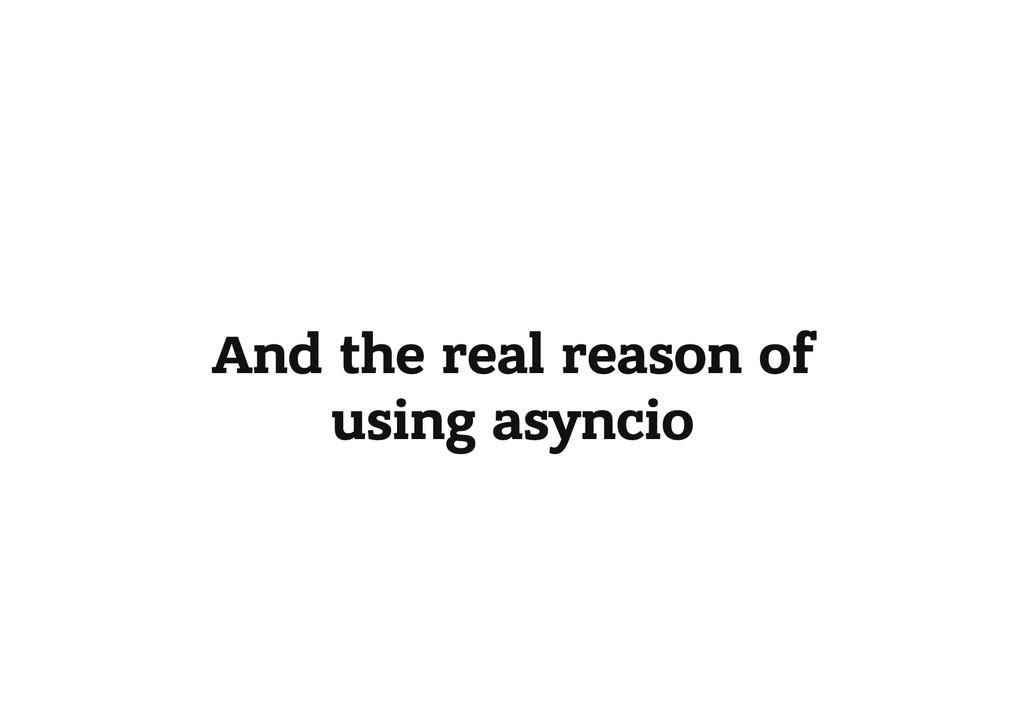 And the real reason of using asyncio