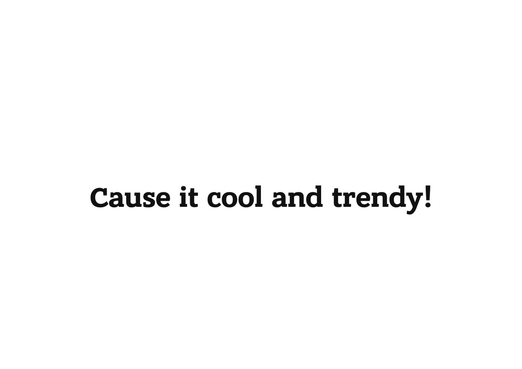 Cause it cool and trendy!
