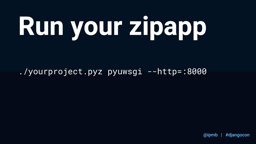 @ipmb | #djangocon Run your zipapp ./yourprojec...