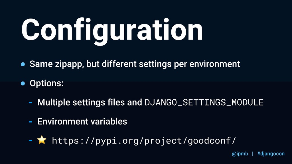 @ipmb | #djangocon Configuration Same zipapp, b...