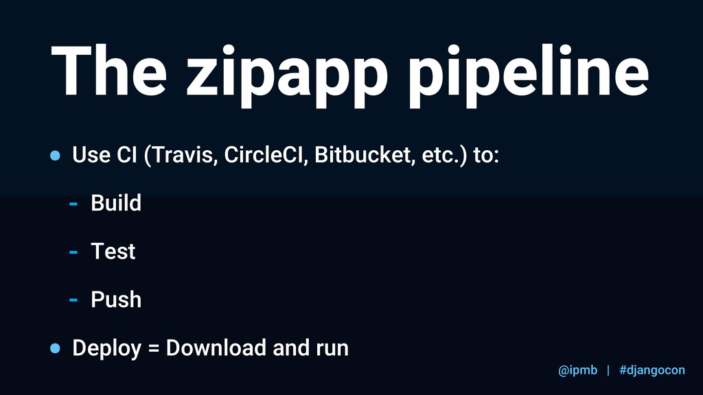 @ipmb | #djangocon The zipapp pipeline Use CI (...