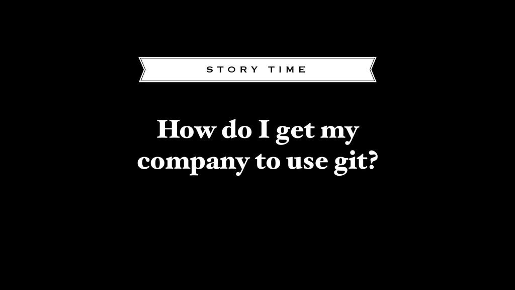 How do I get my company to use git? S T O R Y T...