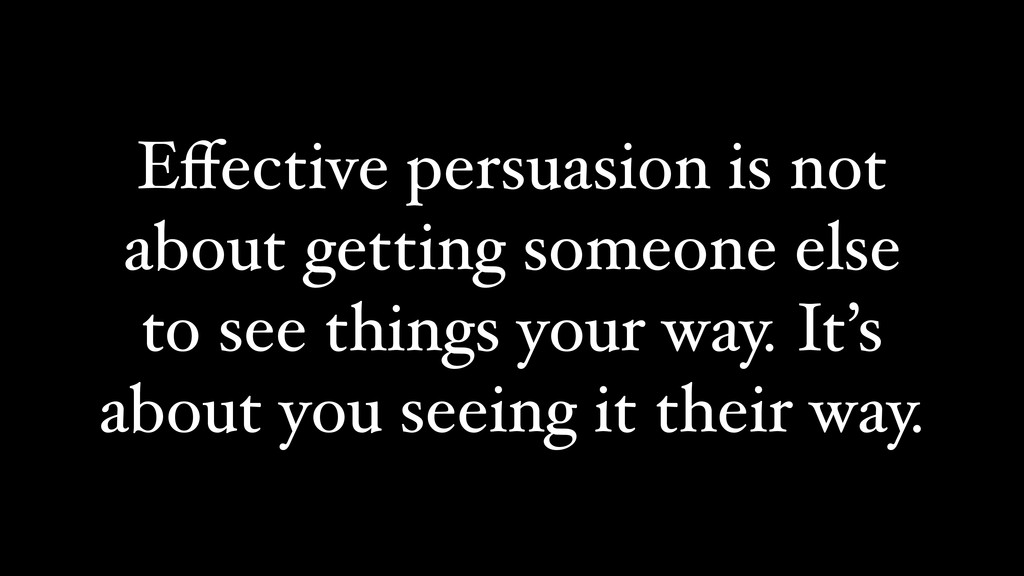 Effective persuasion is not about getting someon...