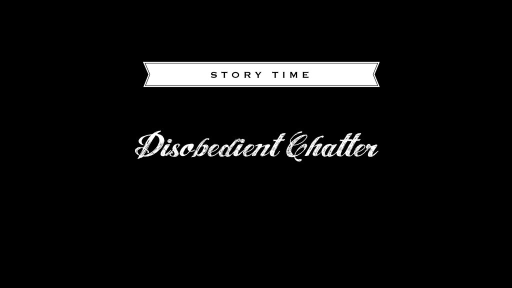 Disobedient Chatter S T O R Y T I M E