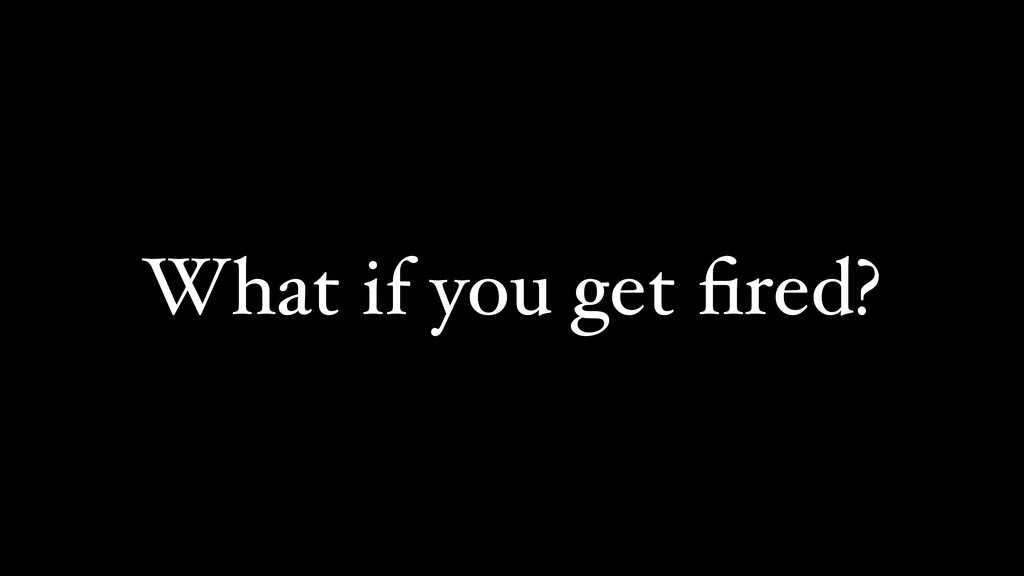 What if you get fired?