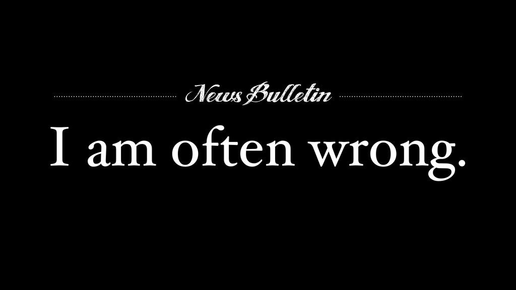News Bulletin I am often wrong.