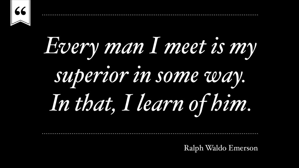 """"""" Every man I meet is my superior in some way. ..."""
