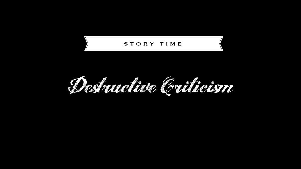 Destructive Criticism S T O R Y T I M E