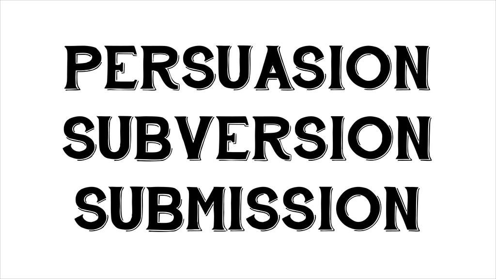 PERSUASION SUBVERSION SUBMISSION
